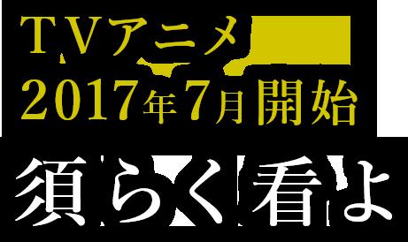 2017年7月よりTVアニメスタート。須く看よ。